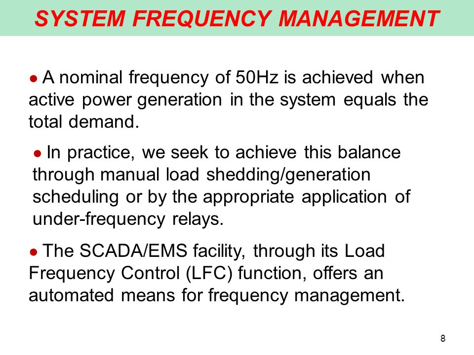 SYSTEM FREQUENCY MANAGEMENT 8 ● A nominal frequency of 50Hz is achieved when active power generation in the system equals the total demand.