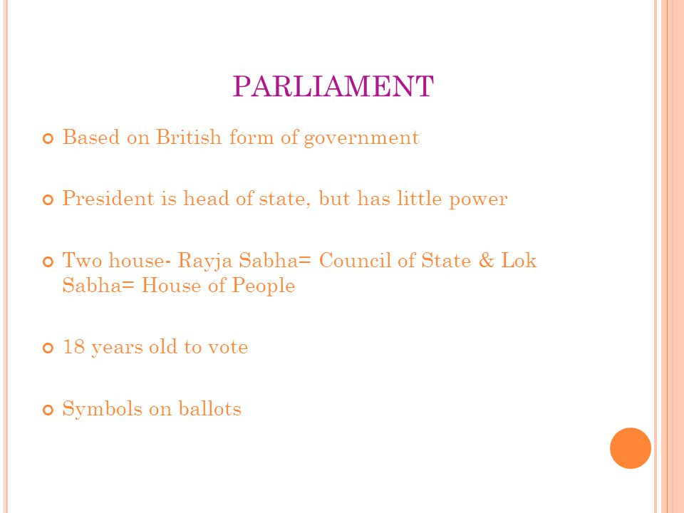 PARLIAMENT Based on British form of government President is head of state, but has little power Two house- Rayja Sabha= Council of State & Lok Sabha= House of People 18 years old to vote Symbols on ballots