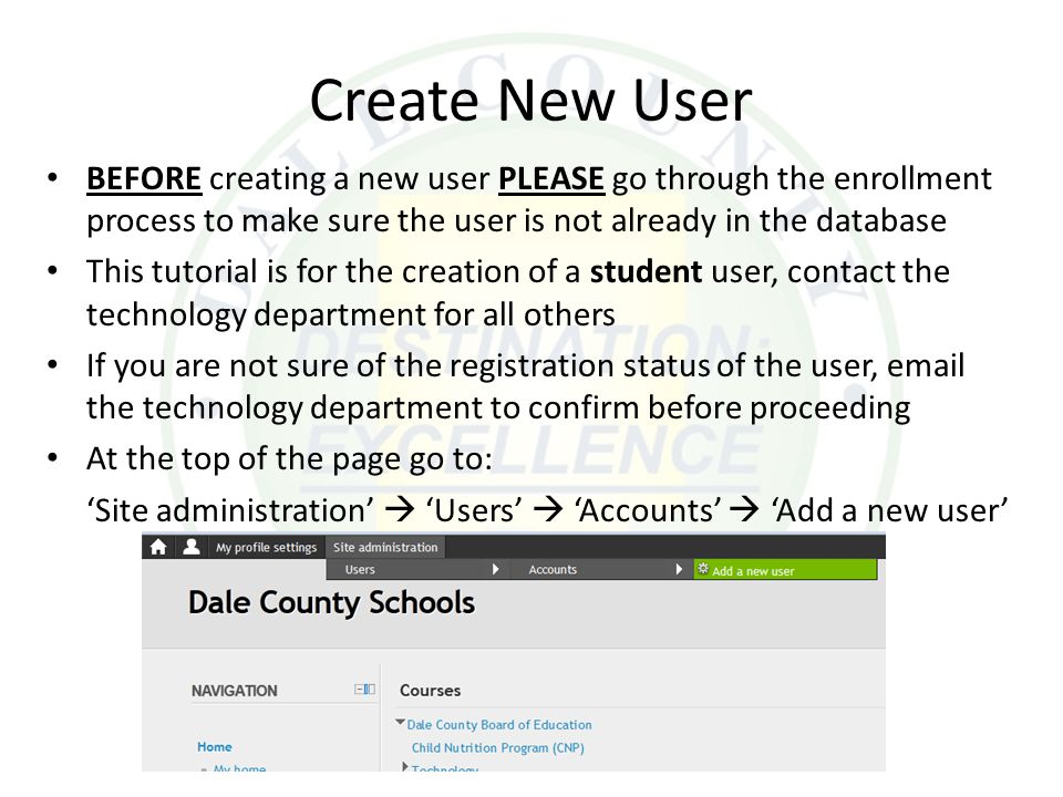 Create New User BEFORE creating a new user PLEASE go through the enrollment process to make sure the user is not already in the database This tutorial is for the creation of a student user, contact the technology department for all others If you are not sure of the registration status of the user, email the technology department to confirm before proceeding At the top of the page go to: 'Site administration'  'Users'  'Accounts'  'Add a new user'