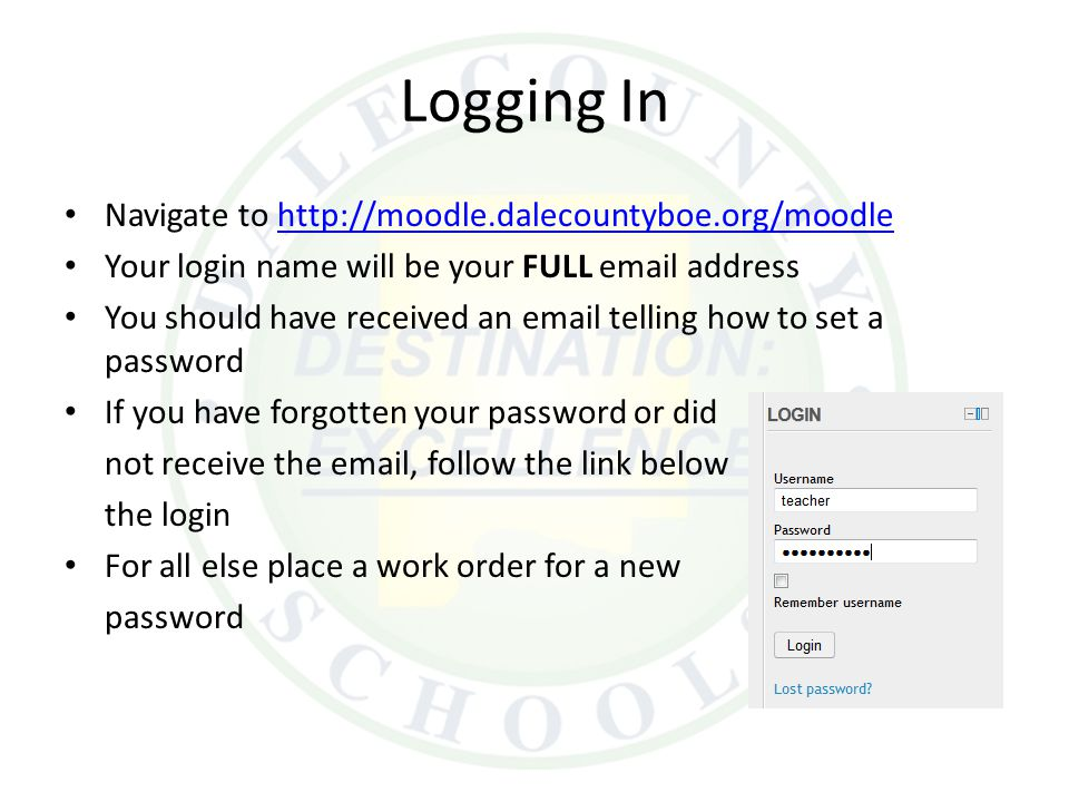 Logging In Navigate to http://moodle.dalecountyboe.org/moodlehttp://moodle.dalecountyboe.org/moodle Your login name will be your FULL email address You should have received an email telling how to set a password If you have forgotten your password or did not receive the email, follow the link below the login For all else place a work order for a new password