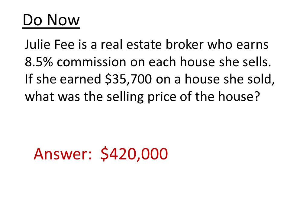 Do Now Julie Fee is a real estate broker who earns 8.5% commission on each house she sells.