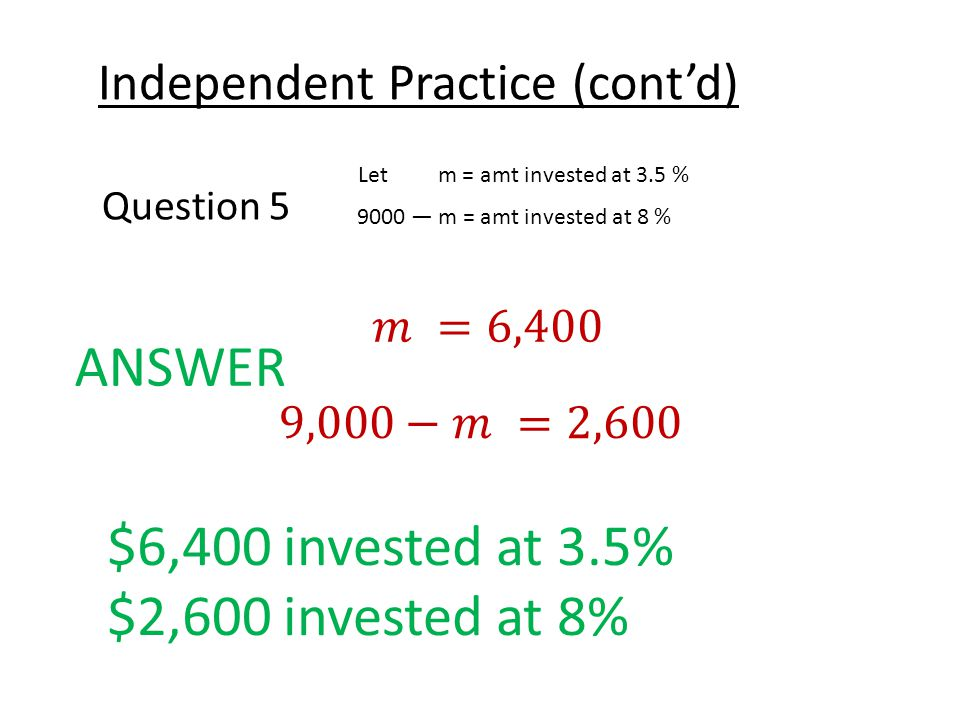 Independent Practice (cont'd) Question 5 Let m = amt invested at 3.5 % 9000 — m = amt invested at 8 % ANSWER $6,400 invested at 3.5% $2,600 invested at 8%