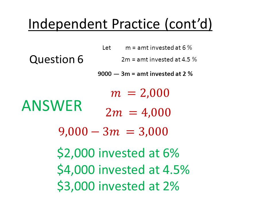Independent Practice (cont'd) Question 6 ANSWER $2,000 invested at 6% $4,000 invested at 4.5% $3,000 invested at 2% Let m = amt invested at 6 % 2m = amt invested at 4.5 % 9000 — 3m = amt invested at 2 %