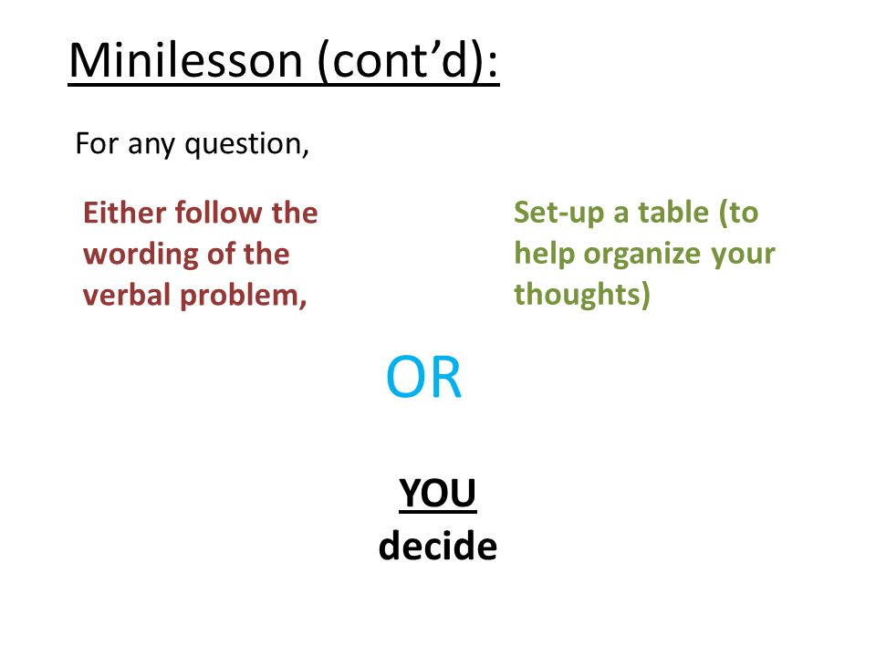 Minilesson (cont'd): For any question, Either follow the wording of the verbal problem, OR Set-up a table (to help organize your thoughts) YOU decide