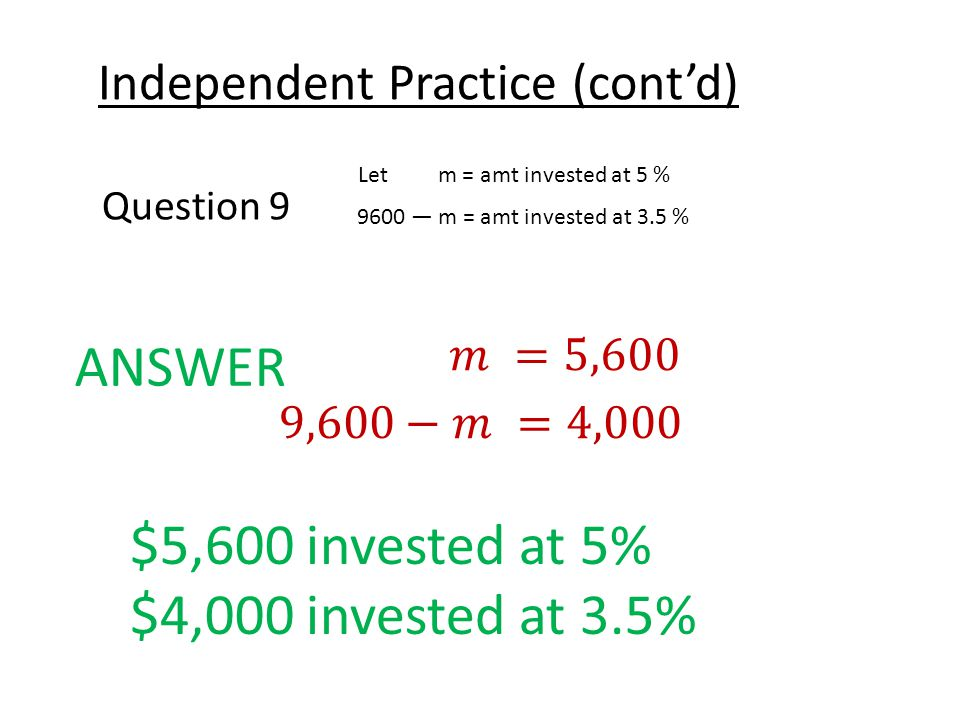 Independent Practice (cont'd) Question 9 Let m = amt invested at 5 % 9600 — m = amt invested at 3.5 % ANSWER $5,600 invested at 5% $4,000 invested at 3.5%