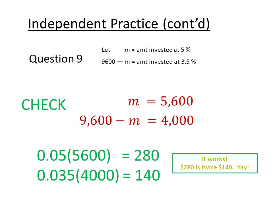 Independent Practice (cont'd) Question 9 Let m = amt invested at 5 % 9600 — m = amt invested at 3.5 % CHECK 0.05(5600) = 280 0.035(4000) = 140 It works.