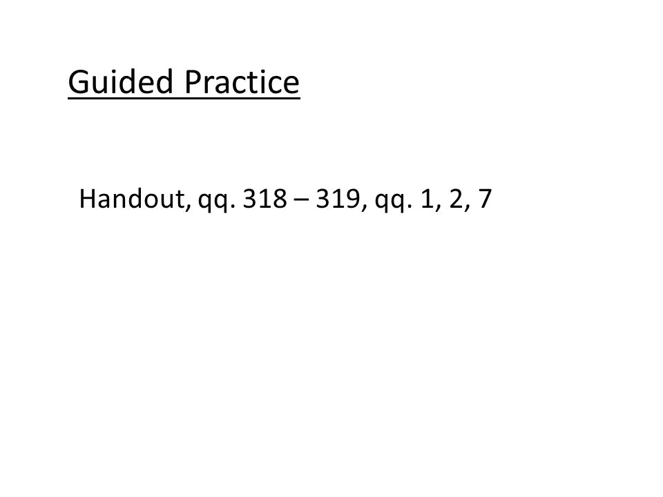 Guided Practice Handout, qq. 318 – 319, qq. 1, 2, 7