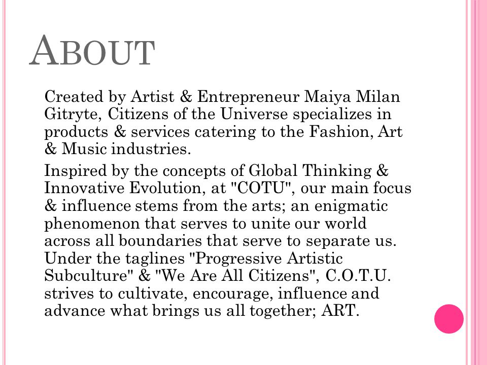 A BOUT Created by Artist & Entrepreneur Maiya Milan Gitryte, Citizens of the Universe specializes in products & services catering to the Fashion, Art & Music industries.