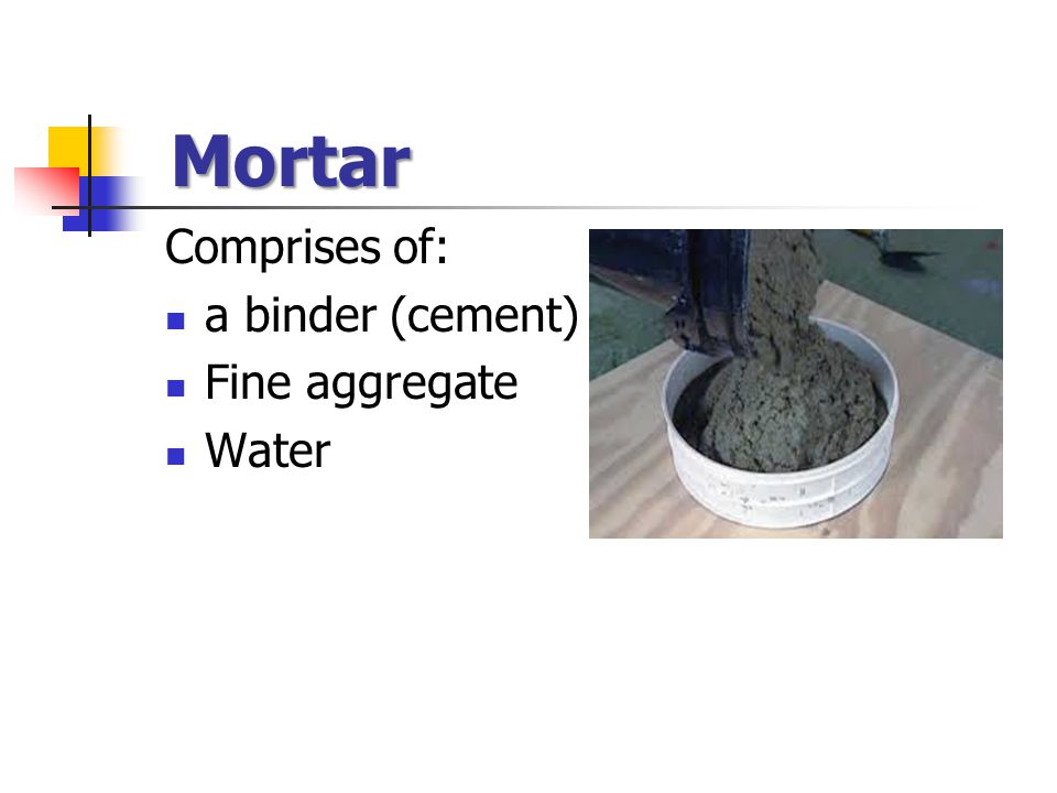 Mortar Comprises of: a binder (cement) Fine aggregate Water