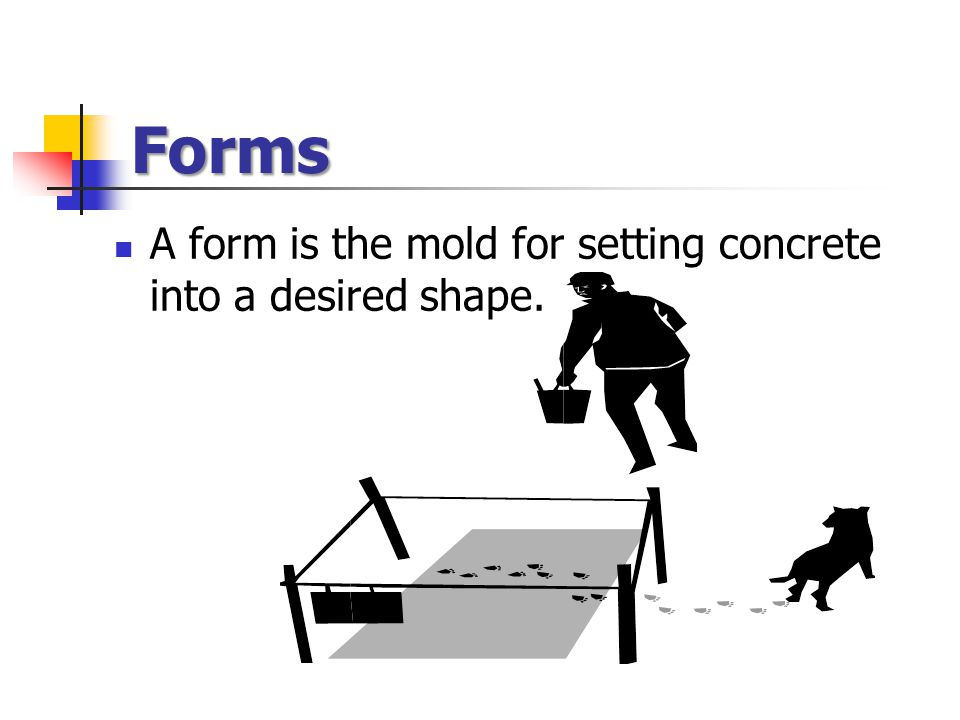 Forms A form is the mold for setting concrete into a desired shape.
