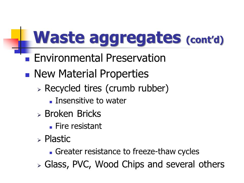 Environmental Preservation New Material Properties  Recycled tires (crumb rubber) Insensitive to water  Broken Bricks Fire resistant  Plastic Greater resistance to freeze-thaw cycles  Glass, PVC, Wood Chips and several others Waste aggregates (cont'd)
