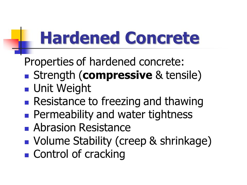 Hardened Concrete Properties of hardened concrete: Strength (compressive & tensile) Unit Weight Resistance to freezing and thawing Permeability and water tightness Abrasion Resistance Volume Stability (creep & shrinkage) Control of cracking