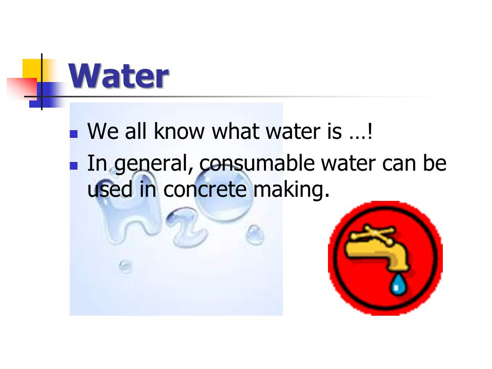 Water We all know what water is …! In general, consumable water can be used in concrete making.