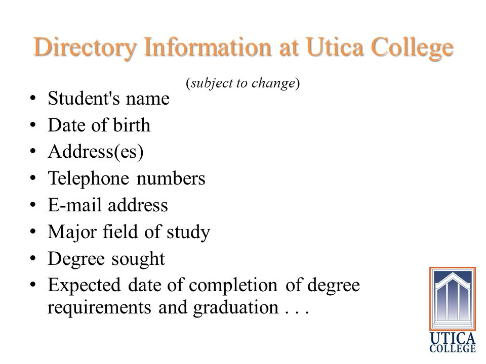 Directory Information at Utica College Directory Information at Utica College (subject to change) Student s name Date of birth Address(es) Telephone numbers E-mail address Major field of study Degree sought Expected date of completion of degree requirements and graduation...
