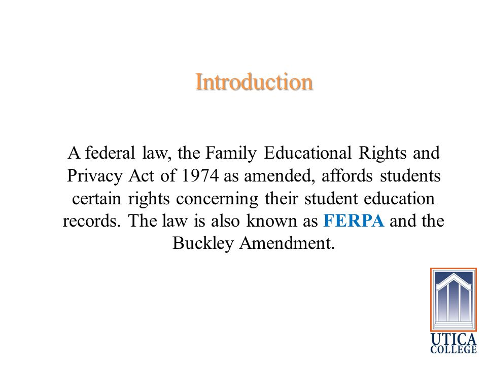 Introduction A federal law, the Family Educational Rights and Privacy Act of 1974 as amended, affords students certain rights concerning their student education records.