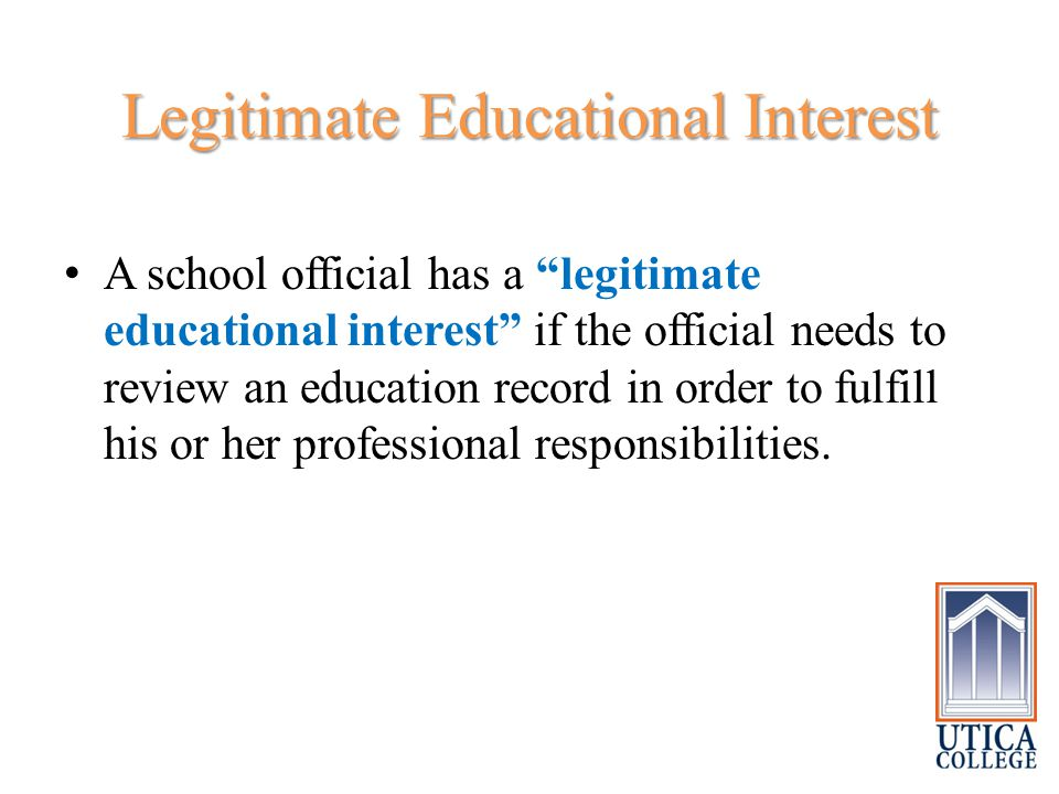 Legitimate Educational Interest A school official has a legitimate educational interest if the official needs to review an education record in order to fulfill his or her professional responsibilities.