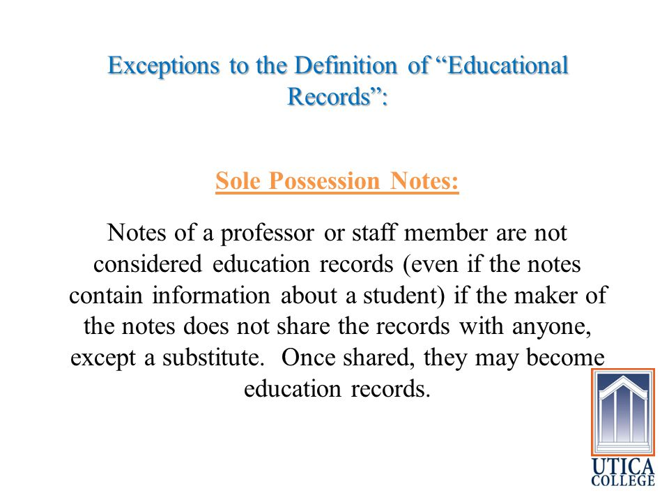 Exceptions to the Definition of Educational Records : Sole Possession Notes: Notes of a professor or staff member are not considered education records (even if the notes contain information about a student) if the maker of the notes does not share the records with anyone, except a substitute.