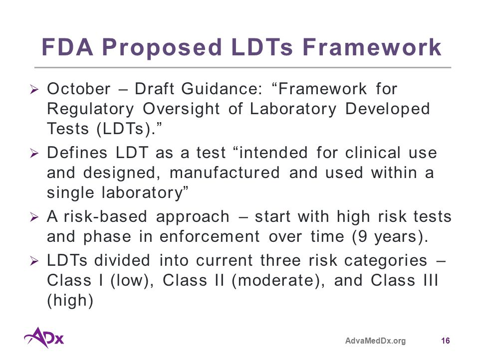 AdvaMedDx.org16 FDA Proposed LDTs Framework  October – Draft Guidance: Framework for Regulatory Oversight of Laboratory Developed Tests (LDTs).  Defines LDT as a test intended for clinical use and designed, manufactured and used within a single laboratory  A risk-based approach – start with high risk tests and phase in enforcement over time (9 years).