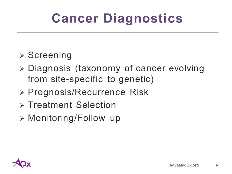 AdvaMedDx.org6 Cancer Diagnostics  Screening  Diagnosis (taxonomy of cancer evolving from site-specific to genetic)  Prognosis/Recurrence Risk  Treatment Selection  Monitoring/Follow up