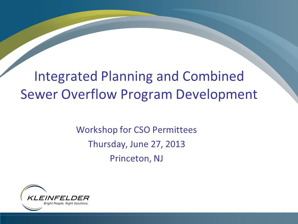 KLEINFELDER CONFIDENTIAL Integrated Planning and Combined Sewer Overflow Program Development Workshop for CSO Permittees Thursday, June 27, 2013 Princeton, NJ