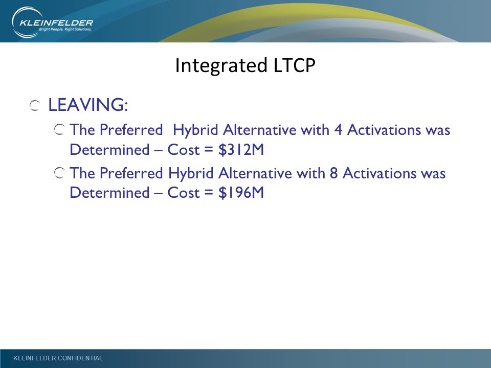 KLEINFELDER CONFIDENTIAL Integrated LTCP LEAVING: The Preferred Hybrid Alternative with 4 Activations was Determined – Cost = $312M The Preferred Hybrid Alternative with 8 Activations was Determined – Cost = $196M