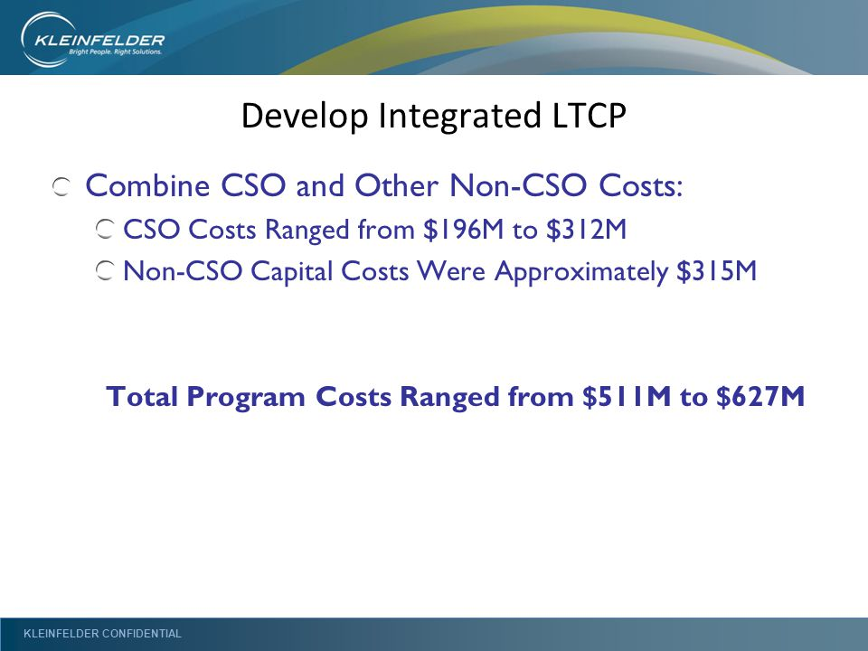 KLEINFELDER CONFIDENTIAL Develop Integrated LTCP Combine CSO and Other Non-CSO Costs: CSO Costs Ranged from $196M to $312M Non-CSO Capital Costs Were Approximately $315M Total Program Costs Ranged from $511M to $627M
