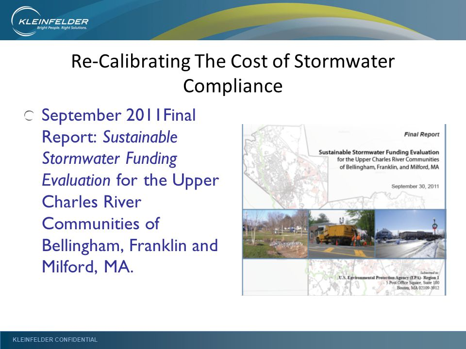 KLEINFELDER CONFIDENTIAL Re-Calibrating The Cost of Stormwater Compliance September 2011Final Report: Sustainable Stormwater Funding Evaluation for the Upper Charles River Communities of Bellingham, Franklin and Milford, MA.