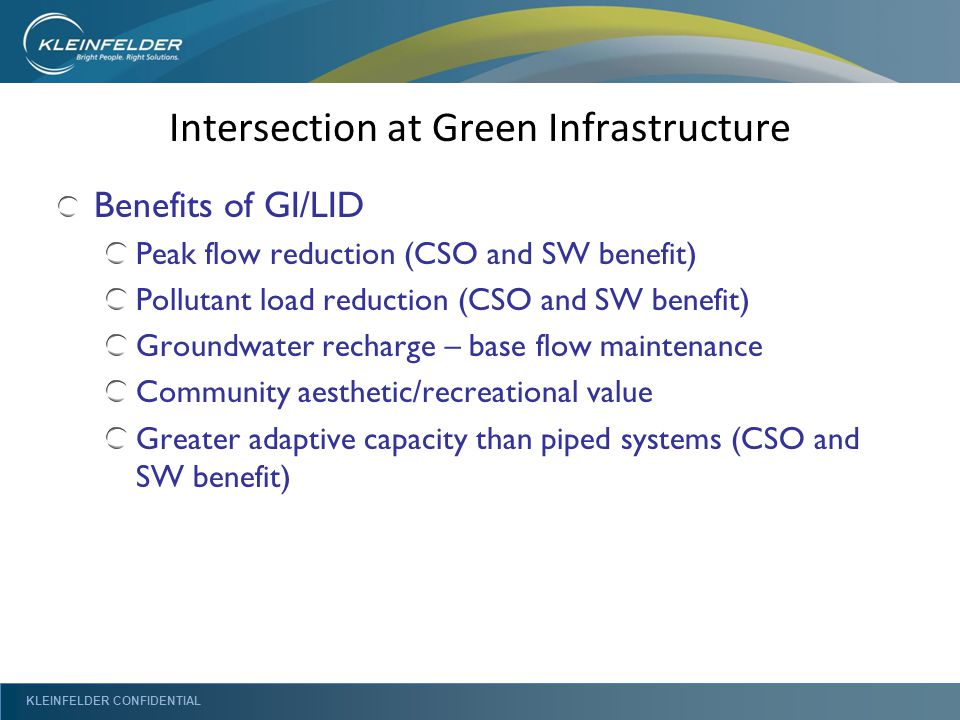 KLEINFELDER CONFIDENTIAL Intersection at Green Infrastructure Benefits of GI/LID Peak flow reduction (CSO and SW benefit) Pollutant load reduction (CSO and SW benefit) Groundwater recharge – base flow maintenance Community aesthetic/recreational value Greater adaptive capacity than piped systems (CSO and SW benefit)