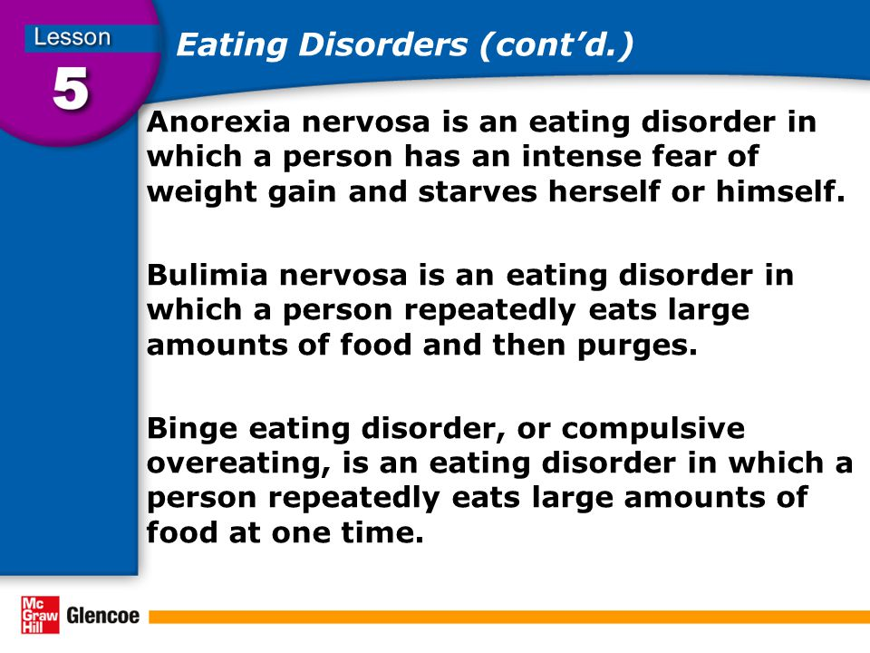 Eating Disorders (cont'd.) Anorexia nervosa is an eating disorder in which a person has an intense fear of weight gain and starves herself or himself.