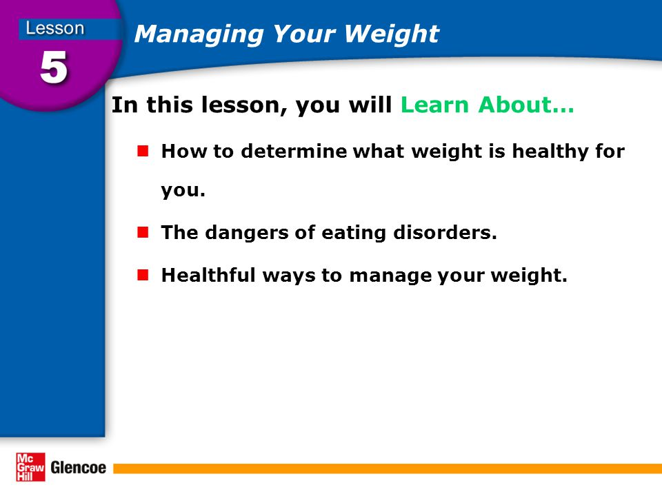 Managing Your Weight In this lesson, you will Learn About… How to determine what weight is healthy for you.