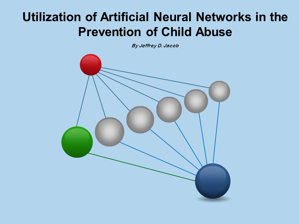 Utilization of Artificial Neural Networks in the Prevention of Child Abuse By Jeffrey D. Jacob