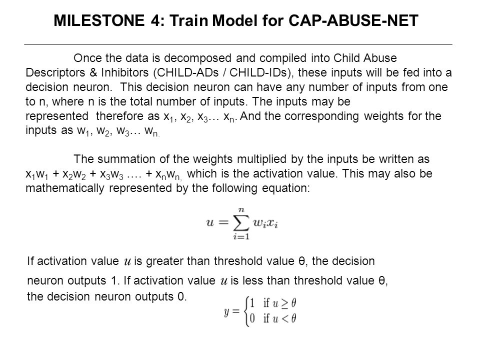 MILESTONE 4: Train Model for CAP-ABUSE-NET Once the data is decomposed and compiled into Child Abuse Descriptors & Inhibitors (CHILD-ADs / CHILD-IDs), these inputs will be fed into a decision neuron.