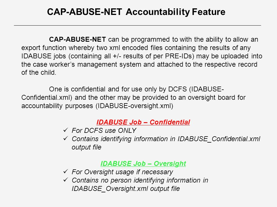 CAP-ABUSE-NET Accountability Feature CAP-ABUSE-NET can be programmed to with the ability to allow an export function whereby two xml encoded files containing the results of any IDABUSE jobs (containing all +/- results of per PRE-IDs) may be uploaded into the case worker's management system and attached to the respective record of the child.