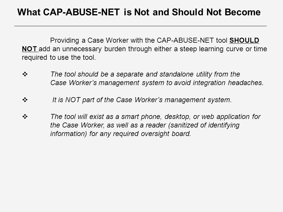 What CAP-ABUSE-NET is Not and Should Not Become Providing a Case Worker with the CAP-ABUSE-NET tool SHOULD NOT add an unnecessary burden through either a steep learning curve or time required to use the tool.