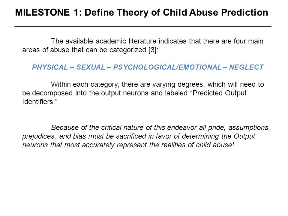 MILESTONE 1: Define Theory of Child Abuse Prediction The available academic literature indicates that there are four main areas of abuse that can be categorized [3]: PHYSICAL – SEXUAL – PSYCHOLOGICAL/EMOTIONAL – NEGLECT Within each category, there are varying degrees, which will need to be decomposed into the output neurons and labeled Predicted Output Identifiers. Because of the critical nature of this endeavor all pride, assumptions, prejudices, and bias must be sacrificed in favor of determining the Output neurons that most accurately represent the realities of child abuse!