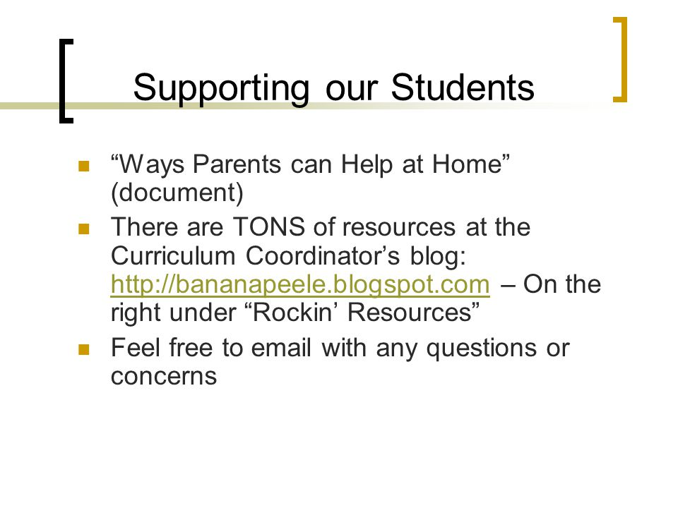 Supporting our Students Ways Parents can Help at Home (document) There are TONS of resources at the Curriculum Coordinator's blog: http://bananapeele.blogspot.com – On the right under Rockin' Resources http://bananapeele.blogspot.com Feel free to email with any questions or concerns