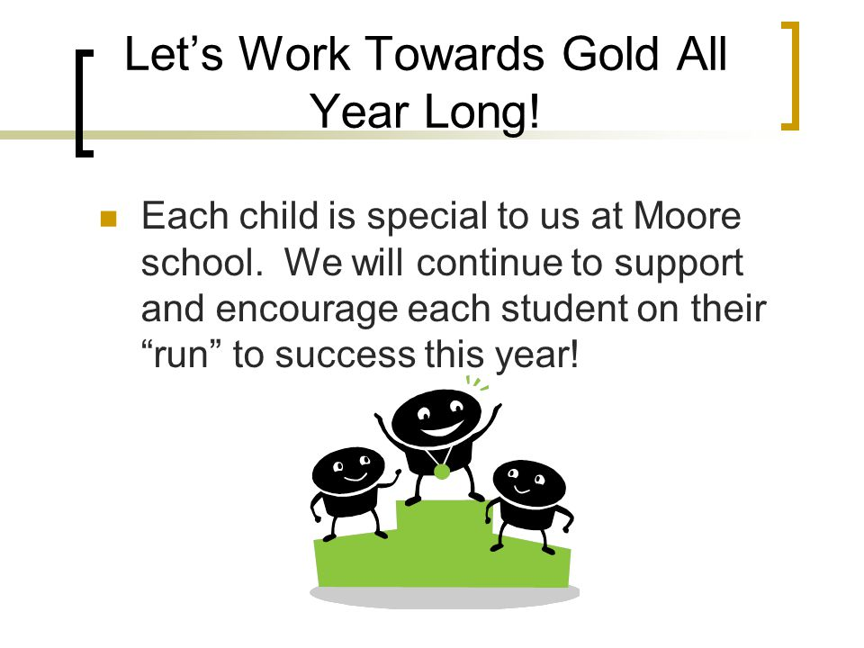 Let's Work Towards Gold All Year Long. Each child is special to us at Moore school.