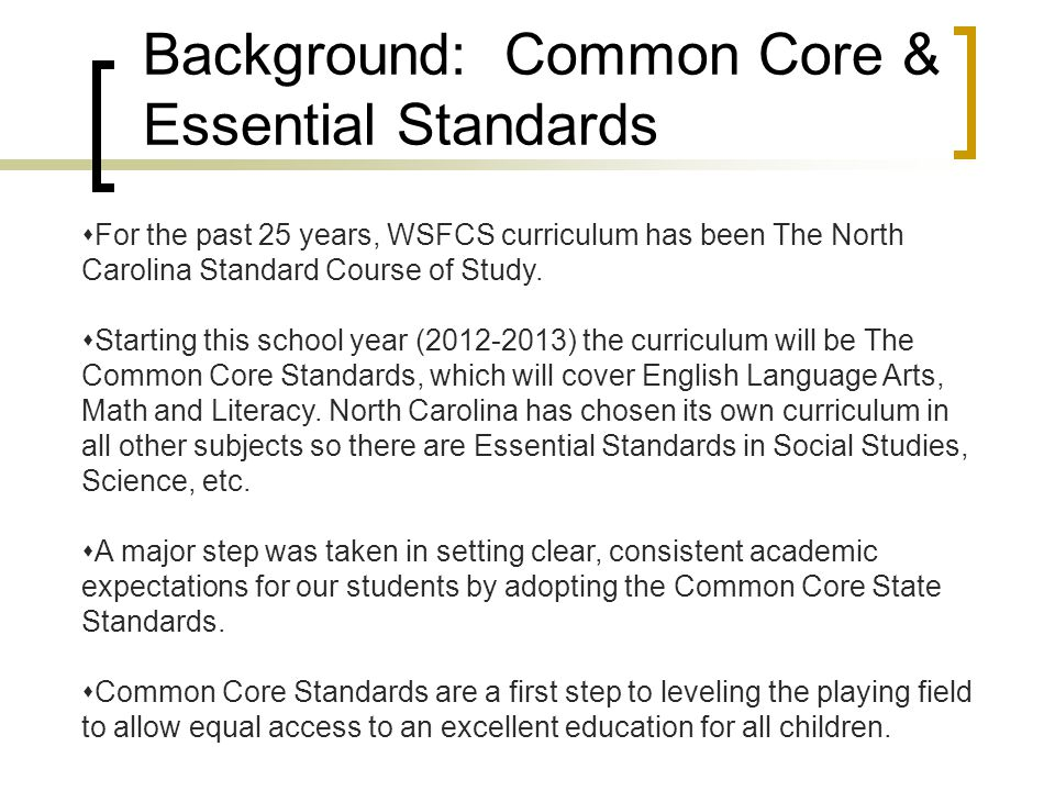 Background: Common Core & Essential Standards  For the past 25 years, WSFCS curriculum has been The North Carolina Standard Course of Study.