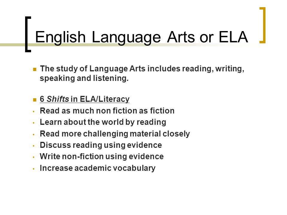 English Language Arts or ELA The study of Language Arts includes reading, writing, speaking and listening.