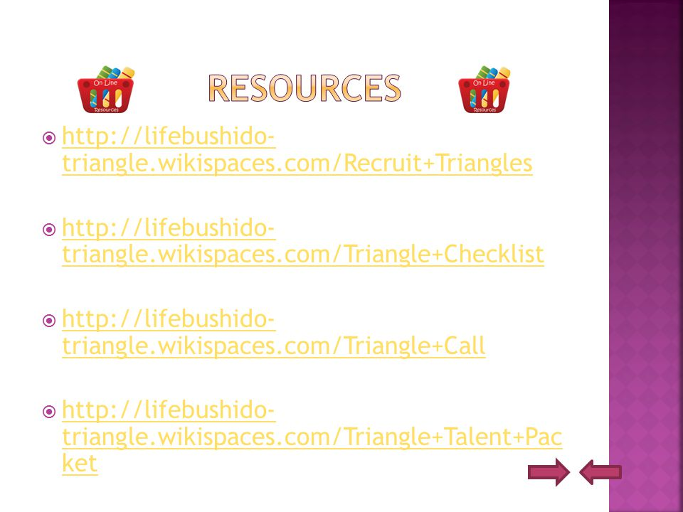  http://lifebushido- triangle.wikispaces.com/Recruit+Triangles http://lifebushido- triangle.wikispaces.com/Recruit+Triangles  http://lifebushido- triangle.wikispaces.com/Triangle+Checklist http://lifebushido- triangle.wikispaces.com/Triangle+Checklist  http://lifebushido- triangle.wikispaces.com/Triangle+Call http://lifebushido- triangle.wikispaces.com/Triangle+Call  http://lifebushido- triangle.wikispaces.com/Triangle+Talent+Pac ket http://lifebushido- triangle.wikispaces.com/Triangle+Talent+Pac ket