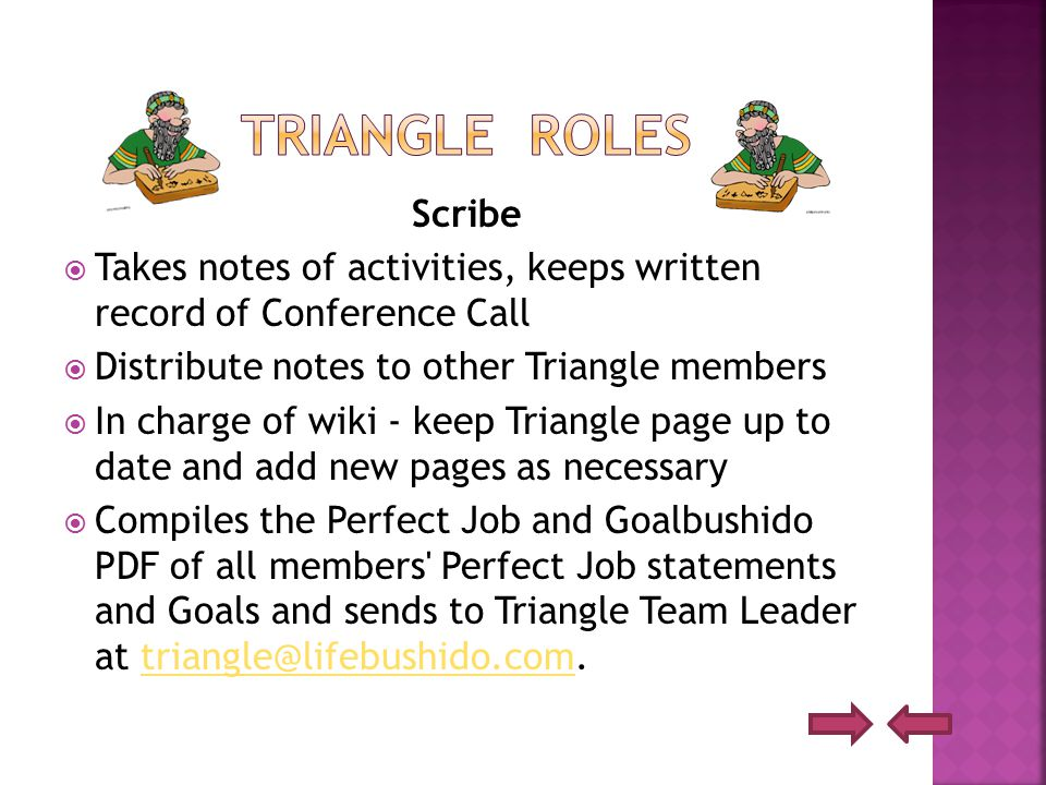 Scribe  Takes notes of activities, keeps written record of Conference Call  Distribute notes to other Triangle members  In charge of wiki - keep Triangle page up to date and add new pages as necessary  Compiles the Perfect Job and Goalbushido PDF of all members Perfect Job statements and Goals and sends to Triangle Team Leader at triangle@lifebushido.com.triangle@lifebushido.com
