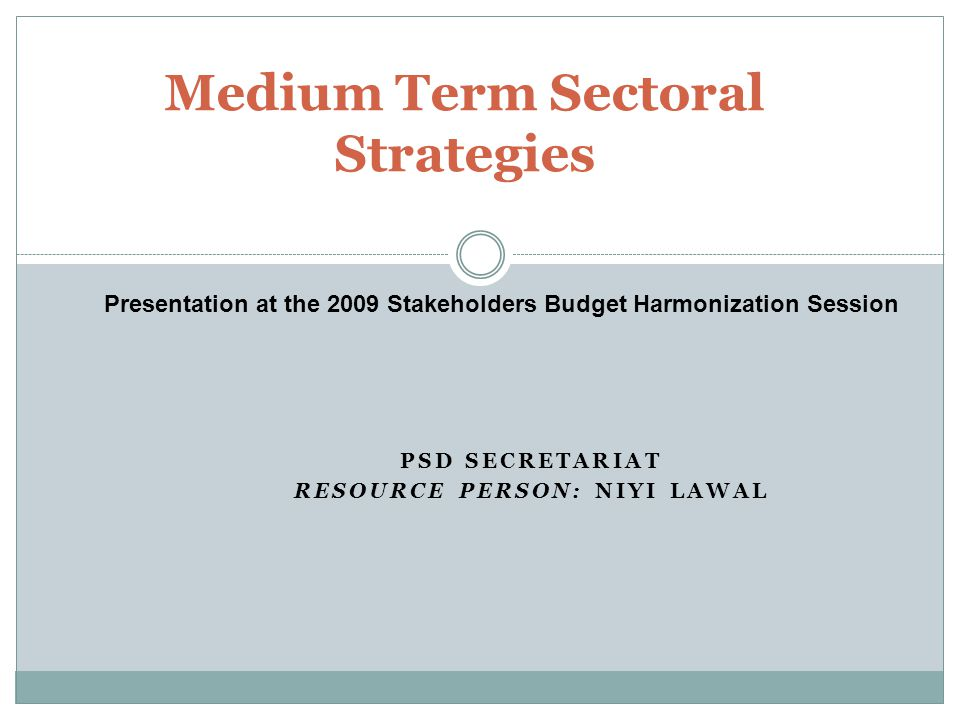 PSD SECRETARIAT RESOURCE PERSON: NIYI LAWAL Medium Term Sectoral Strategies Presentation at the 2009 Stakeholders Budget Harmonization Session