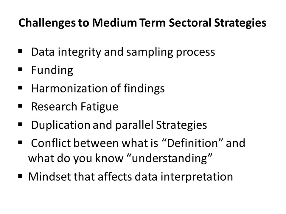 Challenges to Medium Term Sectoral Strategies  Data integrity and sampling process  Funding  Harmonization of findings  Research Fatigue  Duplication and parallel Strategies  Conflict between what is Definition and what do you know understanding  Mindset that affects data interpretation