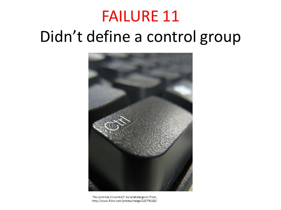 FAILURE 11 Didn't define a control group No controle (in control) by renatotarga on Flickr, http://www.flickr.com/photos/rtarga/223776150/