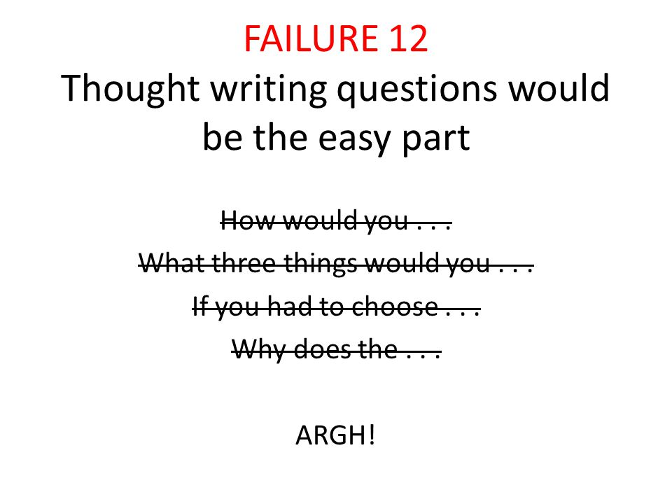 FAILURE 12 Thought writing questions would be the easy part How would you...