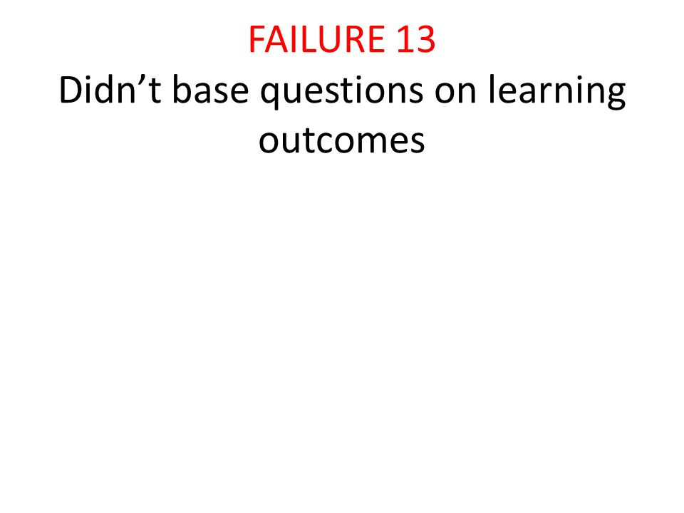 FAILURE 13 Didn't base questions on learning outcomes