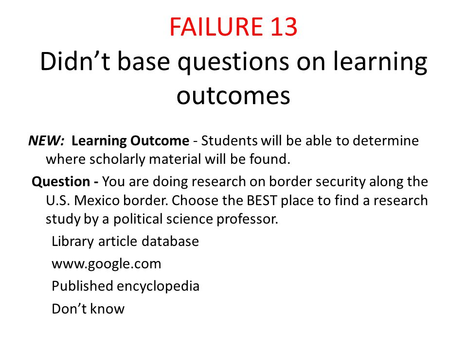 FAILURE 13 Didn't base questions on learning outcomes NEW: Learning Outcome - Students will be able to determine where scholarly material will be found.