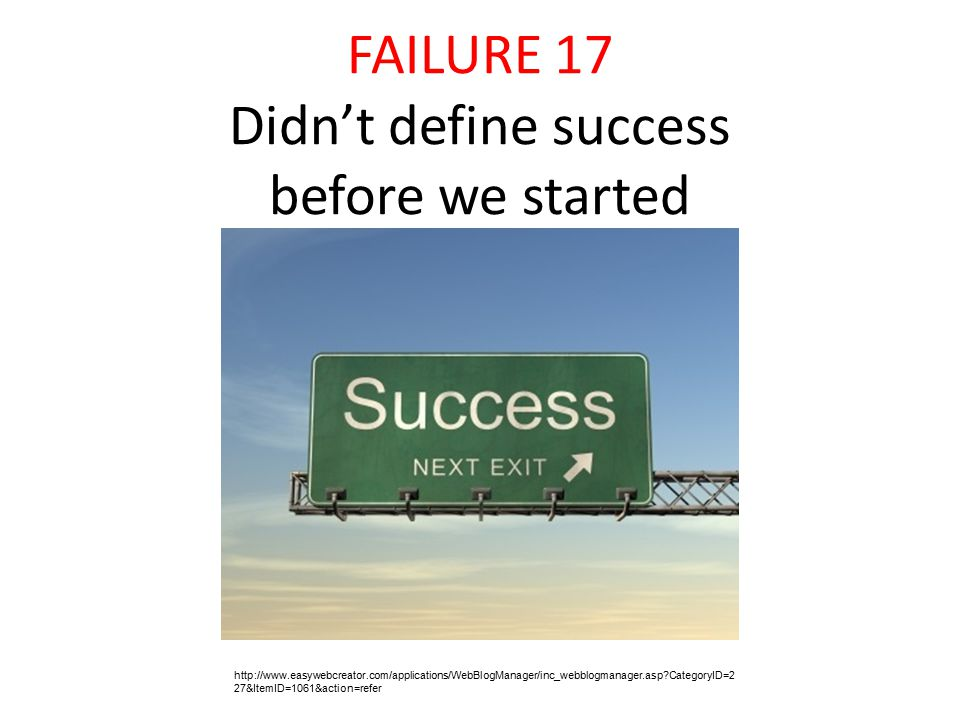 FAILURE 17 Didn't define success before we started http://www.easywebcreator.com/applications/WebBlogManager/inc_webblogmanager.asp CategoryID=2 27&ItemID=1061&action=refer