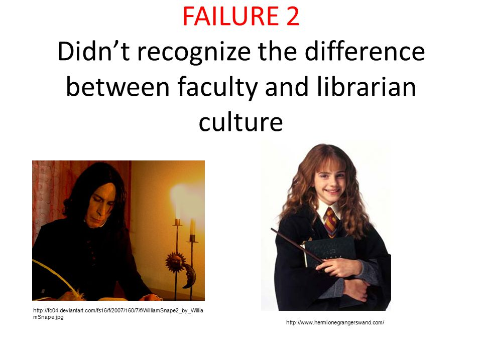 FAILURE 2 Didn't recognize the difference between faculty and librarian culture http://fc04.deviantart.com/fs16/f/2007/160/7/f/WilliamSnape2_by_Willia mSnape.jpg http://www.hermionegrangerswand.com/