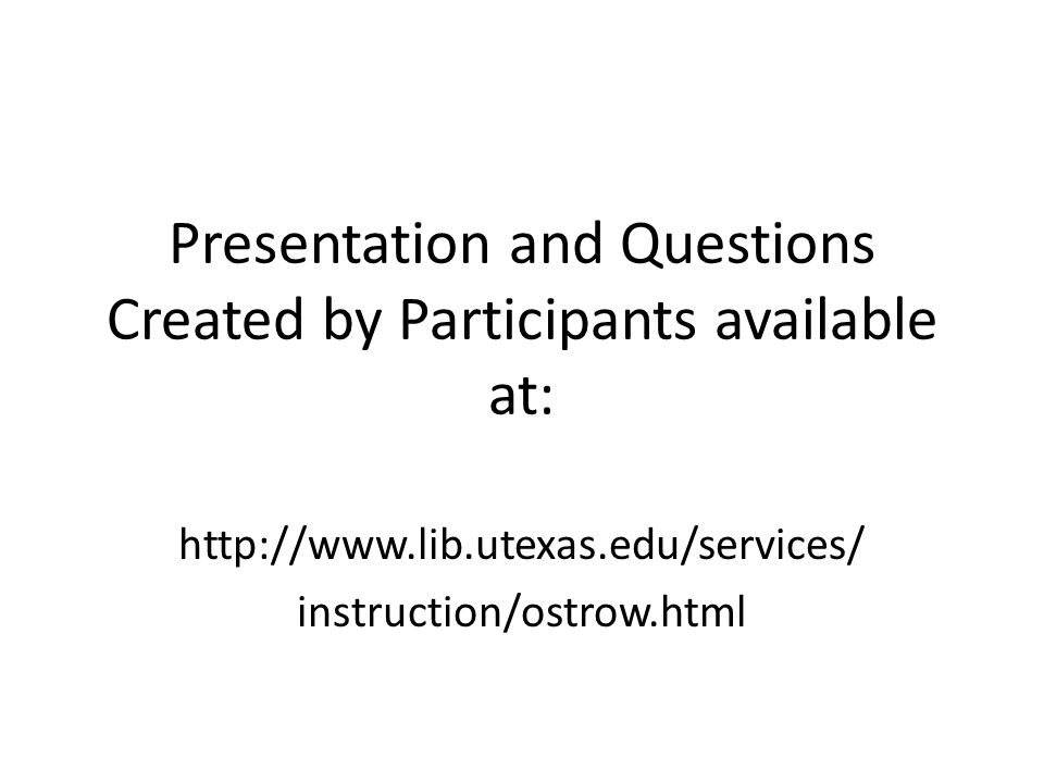 Presentation and Questions Created by Participants available at: http://www.lib.utexas.edu/services/ instruction/ostrow.html